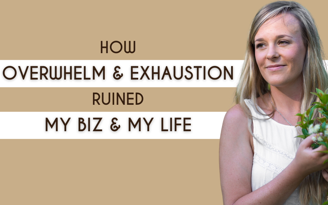How Overwhelm & Exhaustion Ruined My Business & My Life